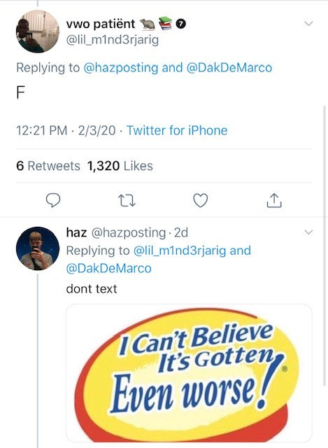 Text - vwo patiënt EO @lil_m1nd3rjarig Replying to @hazposting and @DakDeMarco 12:21 PM 2/3/20 · Twitter for iPhone 6 Retweets 1,320 Likes haz @hazposting 2d Replying to @lil_m1nd3rjarig and @DakDeMarco dont text Can't Believe It's Gotten Even worse!