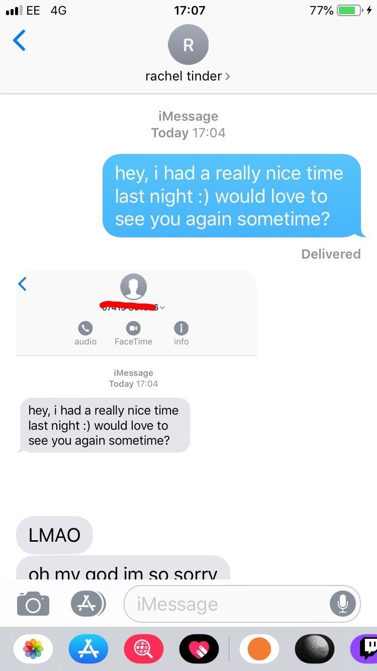 Text - ull EE 4G 77% 17:07 R rachel tinder > iMessage Today 17:04 hey, i had a really nice time last night :) would love to see you again sometime? Delivered FaceTime info audio iMessage Today 17:04 hey, i had a really nice time last night :) would love to see you again sometime? LMAO oh my aod im so sorry. iMessage