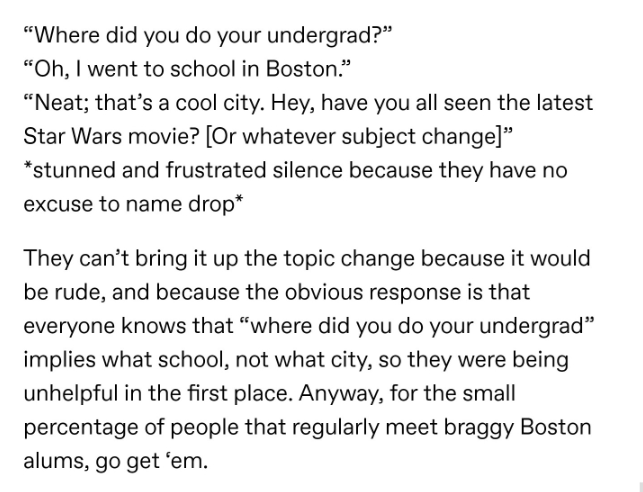 """Text - """"Where did you do your undergrad?"""" """"Oh, I went to school in Boston."""" """"Neat; that's a cool city. Hey, have you all seen the latest Star Wars movie? [Or whatever subject change]"""" *stunned and frustrated silence because they have no excuse to name drop* They can't bring it up the topic change because it would be rude, and because the obvious response is that everyone knows that """"where did you do your undergrad"""" implies what school, not what city, so they were being unhelpful in the first pla"""