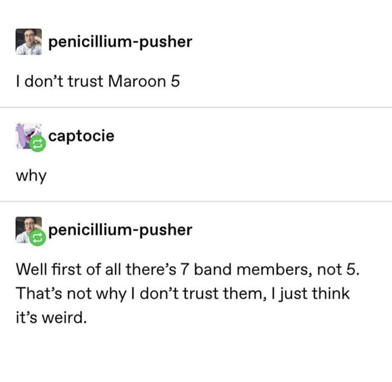 Text - penicillium-pusher I don't trust Maroon 5 captocie why penicillium-pusher Well first of all there's 7 band members, not 5. That's not why I don't trust them, I just think it's weird.