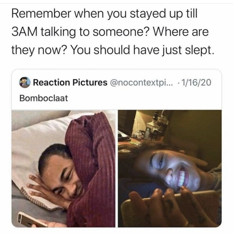Text - Remember when you stayed up till 3AM talking to someone? Where are they now? You should have just slept. Reaction Pictures @nocontextpi... · 1/16/20 Bomboclaat