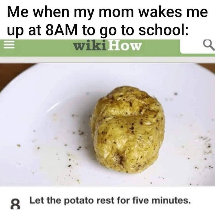 Dish - Me when my mom wakes me up at 8AM to go to school: wiki How 8 Let the potato rest for five minutes. 8.