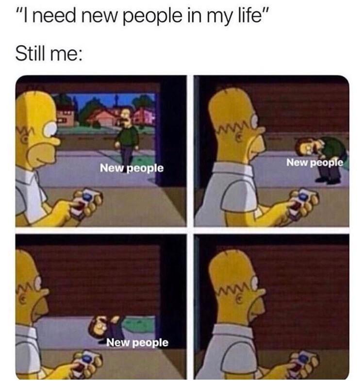 "Cartoon - ""I need new people in my life"" Still me: New people New people New people"