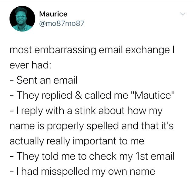 """Text - Maurice @mo87mo87 most embarrassing email exchange I ever had: - Sent an email - They replied & called me """"Mautice"""" - I reply with a stink about how my name is properly spelled and that it's actually really important to me - They told me to check my 1st email - I had misspelled my own name"""