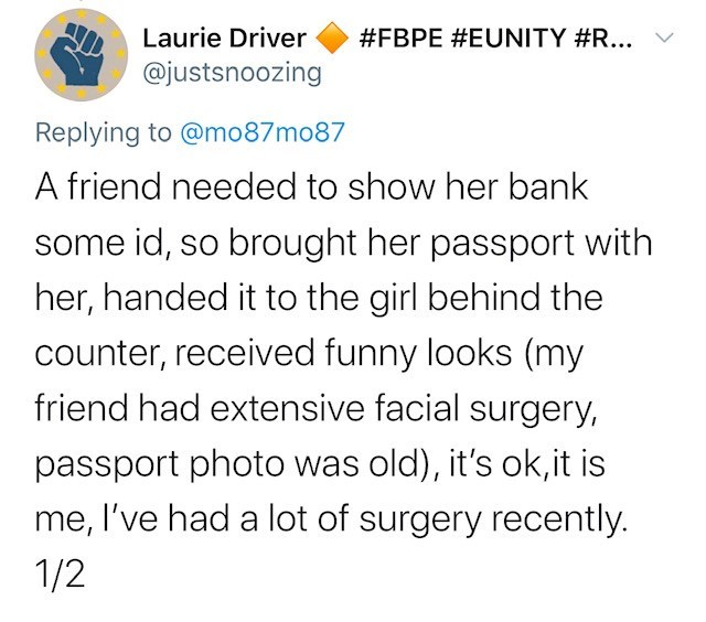 Text - Laurie Driver #FBPE #EUNITY #R... @justsnoozing Replying to @mo87mo87 A friend needed to show her bank some id, so brought her passport with her, handed it to the girl behind the counter, received funny looks (my friend had extensive facial surgery, passport photo was old), it's ok,it is me, l've had a lot of surgery recently. 1/2