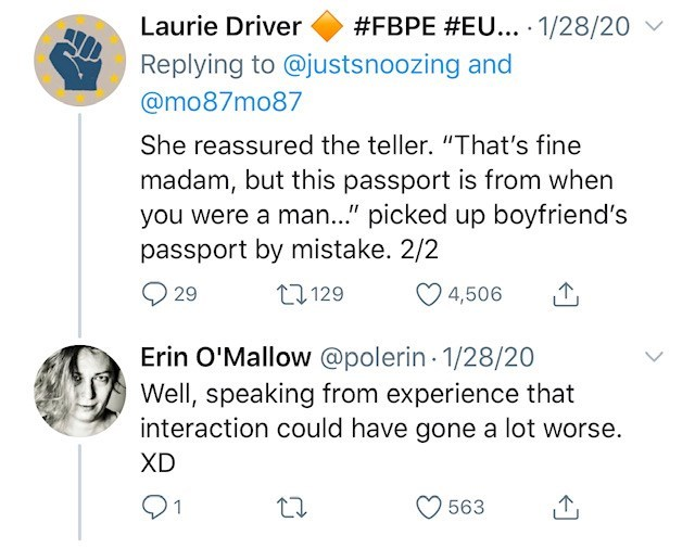 """Text - #FBPE #EU... · 1/28/20 Laurie Driver Replying to @justsnoozing and @mo87mo87 She reassured the teller. """"That's fine madam, but this passport is from when you were a man.."""" picked up boyfriend's passport by mistake. 2/2 4,506 27 129 29 Erin O'Mallow @polerin 1/28/20 Well, speaking from experience that interaction could have gone a lot worse. XD 563"""