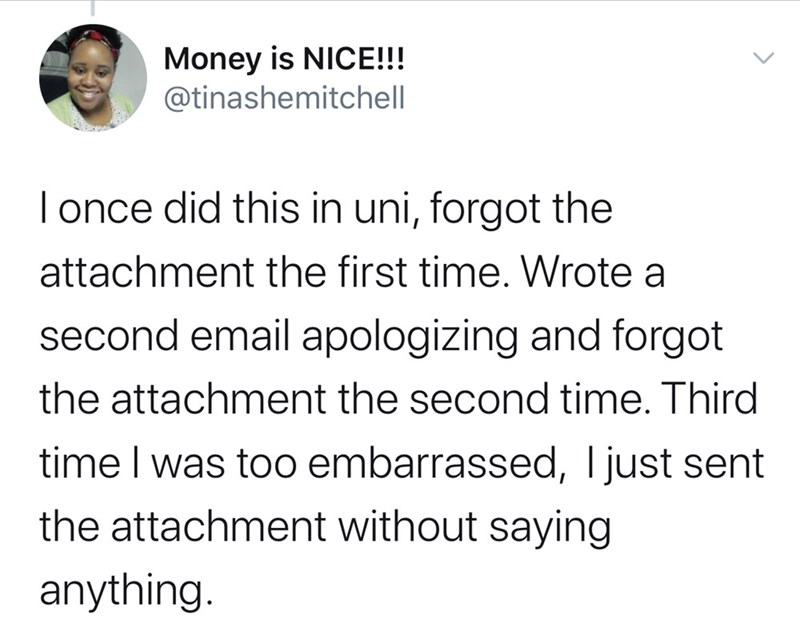 Text - Money is NICE!!! @tinashemitchell T once did this in uni, forgot the attachment the first time. Wrote a second email apologizing and forgot the attachment the second time. Third time I was too embarrassed, Ijust sent the attachment without saying anything.