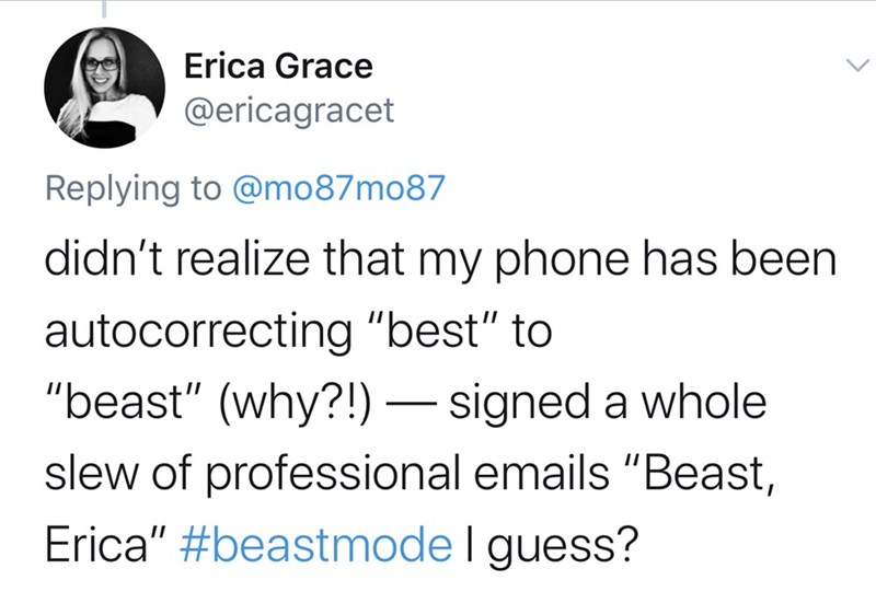 """Text - Erica Grace @ericagracet Replying to @mo87mo87 didn't realize that my phone has been autocorrecting """"best"""" to """"beast"""" (why?!) –– signed a whole slew of professional emails """"Beast, Erica"""" #beastmode I guess?"""