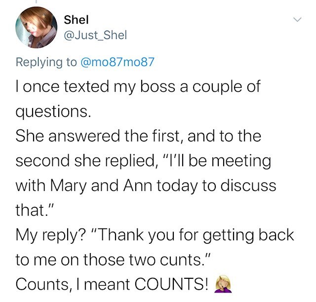"""Text - Shel @Just_Shel Replying to @mo87mo87 T once texted my boss a couple of questions. She answered the first, and to the second she replied, """"I'll be meeting with Mary and Ann today to discuss that."""" My reply? """"Thank you for getting back to me on those two cunts."""" Counts, I meant COUNTS!"""