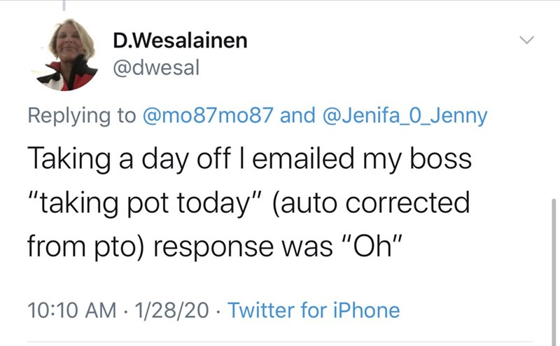 """Text - D.Wesalainen @dwesal Replying to @mo87mo87 and @Jenifa_0_Jenny Taking a day off I emailed my boss """"taking pot today"""" (auto corrected from pto) response was """"Oh"""" 10:10 AM · 1/28/20 · Twitter for iPhone"""
