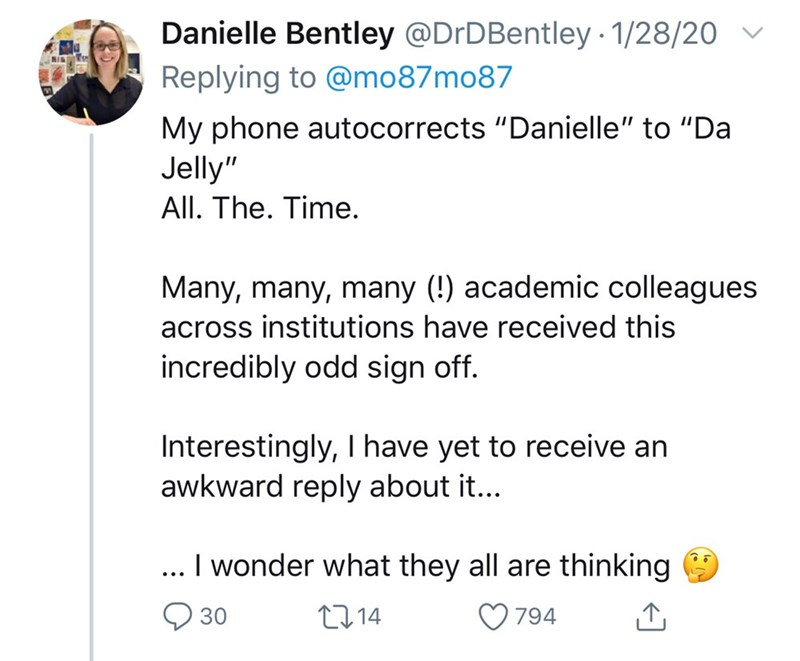 """Text - Danielle Bentley @DrDBentley · 1/28/20 Replying to @mo87mo87 My phone autocorrects """"Danielle"""" to """"Da Jelly"""" All. The. Time. Many, many, many (!) academic colleagues across institutions have received this incredibly odd sign off. Interestingly, have yet to receive an awkward reply about it... ... I wonder what they all are thinking Q 30 2714 794"""