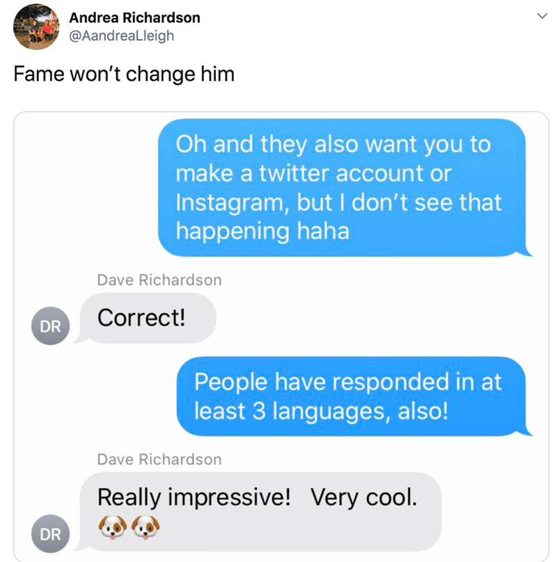 Text - Andrea Richardson @AandreaLleigh Fame won't change him Oh and they also want you to make a twitter account or Instagram, but I don't see that happening haha Dave Richardson Correct! DR People have responded in at least 3 languages, also! Dave Richardson Really impressive! Very cool. DR