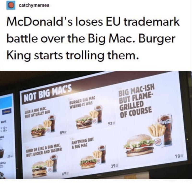 Text - catchymemes McDonald's loses EU trademark battle over the Big Mac. Burger King starts trolling them. NOT BIG MAC'S BIG MAC-ISH BUT FLAME- GRILLED OF COURSE 93 BURGER BIG MAC WISHED IT WAS LIKE A BIG MAC BUT ACTUALLY BIG EAFE 89 ANYTHING BUT A BIG MAC KIND OF LIKE A BIG MAC, BUT JUICIER AND TASTIER 25 RING 78 69 39ar