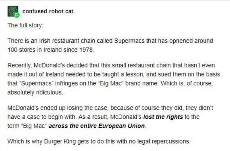 "Text - confused-robot-cat The full story: There is an Irish restaurant chain called Supermacs that has opnened around 100 stores in Ireland since 1978. Recently, McDonald's decided that this small restaurant chain that hasn't even made it out of Ireland needed to be taught a lesson, and sued them on the basis that ""Supermacs"" infringes on the ""Big Mac"" brand name. Which is, of course, absolutely ridiculous. McDonald's ended up losing the case, because of course they did, they didn't have a case"