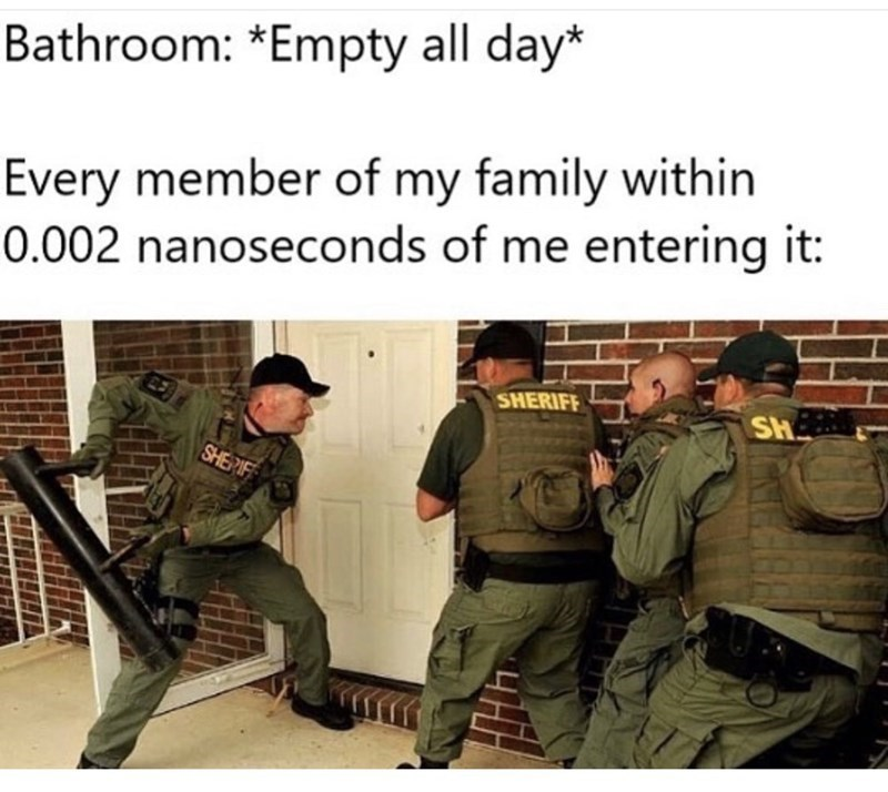 Funny meme about family barging into the bathroom when you're using it after it's been unoccupied all day | bathroom: empty all day. every member of my family within 0.002 nanoseconds of me entering it. police breaking a door.