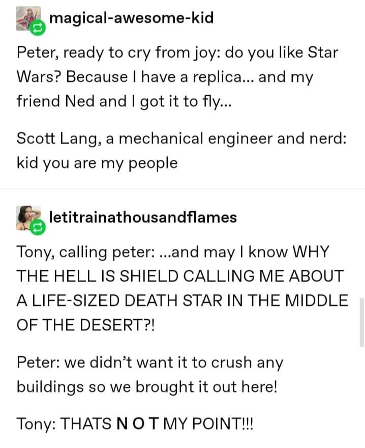 Text - magical-awesome-kid Peter, ready to cry from joy: do you like Star Wars? Because I have a replica... and my friend Ned and I got it to fly.. Scott Lang, a mechanical engineer and nerd: kid you are my people letitrainathousandflames Tony, calling peter: ...and may I know WHY THE HELL IS SHIELD CALLING ME ABOUT A LIFE-SIZED DEATH STAR IN THE MIDDLE OF THE DESERT?! Peter: we didn't want it to crush any buildings so we brought it out here! Tony: THATS NOTMY POINT!!!