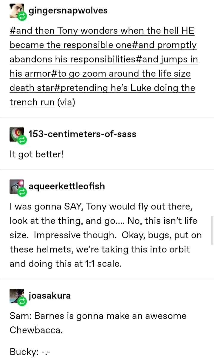 Text - A gingersnapwolves #and then Tony wonders when the hell HE became the responsible one#and promptly abandons his responsibilities#and jumps in his armor#to go zoom around the life size death star#pretending he's Luke doing the trench run (via) 153-centimeters-of-sass It got better! aqueerkettleofish I was gonna SAY, Tony would fly out there, look at the thing, and go.... No, this isn't life size. Impressive though. Okay, bugs, put on these helmets, we're taking this into orbit and doing th