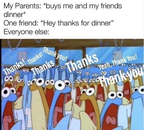 "Cartoon - My Parents: *buys me and my friends dinner* One friend: ""Hey thanks for dinner"" Everyone else: Thank you! Thanks Thanks Thanks! Thanks! CO Yeah, Thank You! రం ర Thankyou"
