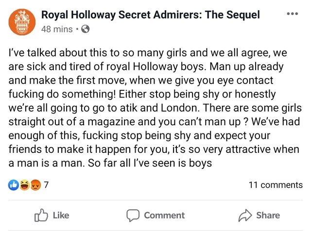 Text - A Royal Holloway Secret Admirers: The Sequel 48 mins • I've talked about this to so many girls and we all agree, we are sick and tired of royal Holloway boys. Man up already and make the first move, when we give you eye contact fucking do something! Either stop being shy or honestly we're all going to go to atik and London. There are some girls straight out of a magazine and you can't man up ? We've had enough of this, fucking stop being shy and expect your friends to make it happen for y