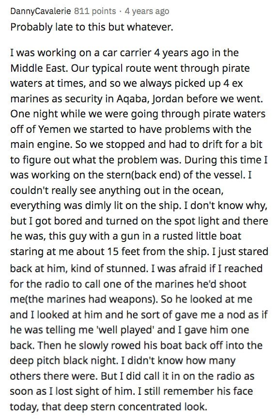 Text - DannyCavalerie 811 points · 4 years ago Probably late to this but whatever. I was working on a car carrier 4 years ago in the Middle East. Our typical route went through pirate waters at times, and so we always picked up 4 ex marines as security in Aqaba, Jordan before we went. One night while we were going through pirate waters off of Yemen we started to have problems with the main engine. So we stopped and had to drift for a bit to figure out what the problem was. During this time I was