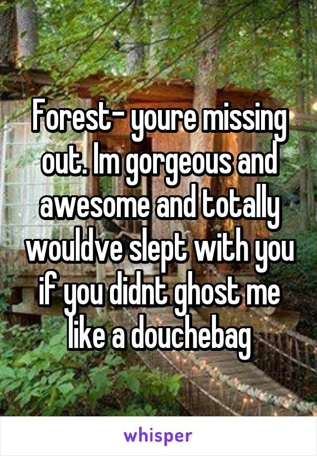 Natural landscape - Forest-youre missing out. Im gorgeous and awesome and totally wouldve slept with you if you didnt ghost me like a douchebag whisper