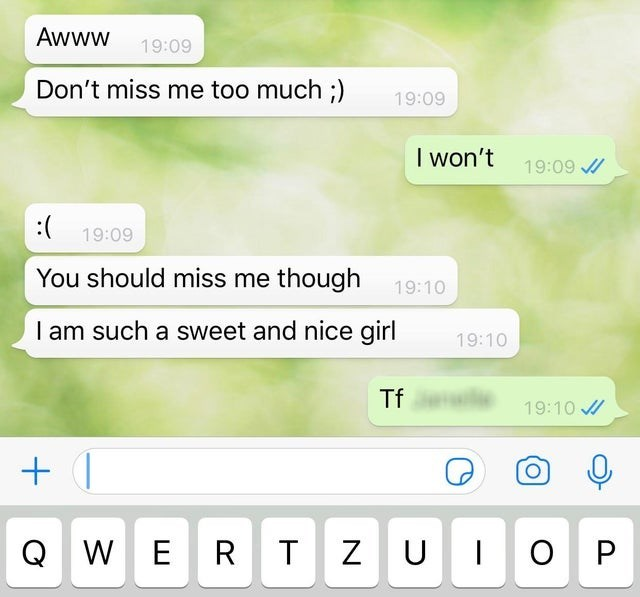 Text - Awww 19:09 Don't miss me too much ;) 19:09 I won't 19:09 / :( 19:09 You should miss me though 19:10 I am such a sweet and nice girl 19:10 Tf 19:10 / WERTZUIOP