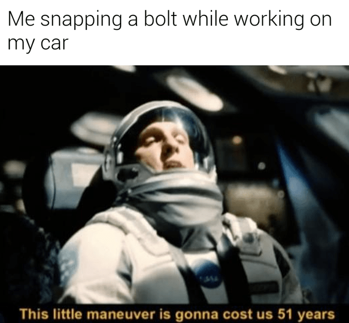 Astronaut - Me snapping a bolt while working on my car Tw. This little maneuver is gonna cost us 51 years