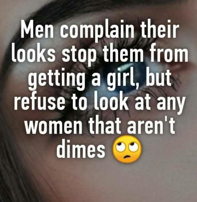 Text - Men complain their looks stop them from getting a girl, but refuse to look at any women that aren't dimes