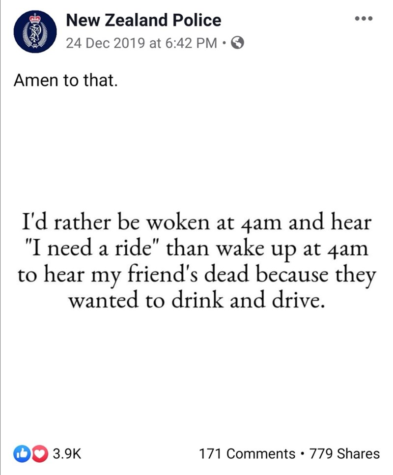 "Text - New Zealand Police 24 Dec 2019 at 6:42 PM • O Amen to that. I'd rather be woken at 4am and hear ""I need a ride"" than wake up at 4am to hear my friend's dead because they wanted to drink and drive. 171 Comments • 779 Shares 3.9K"