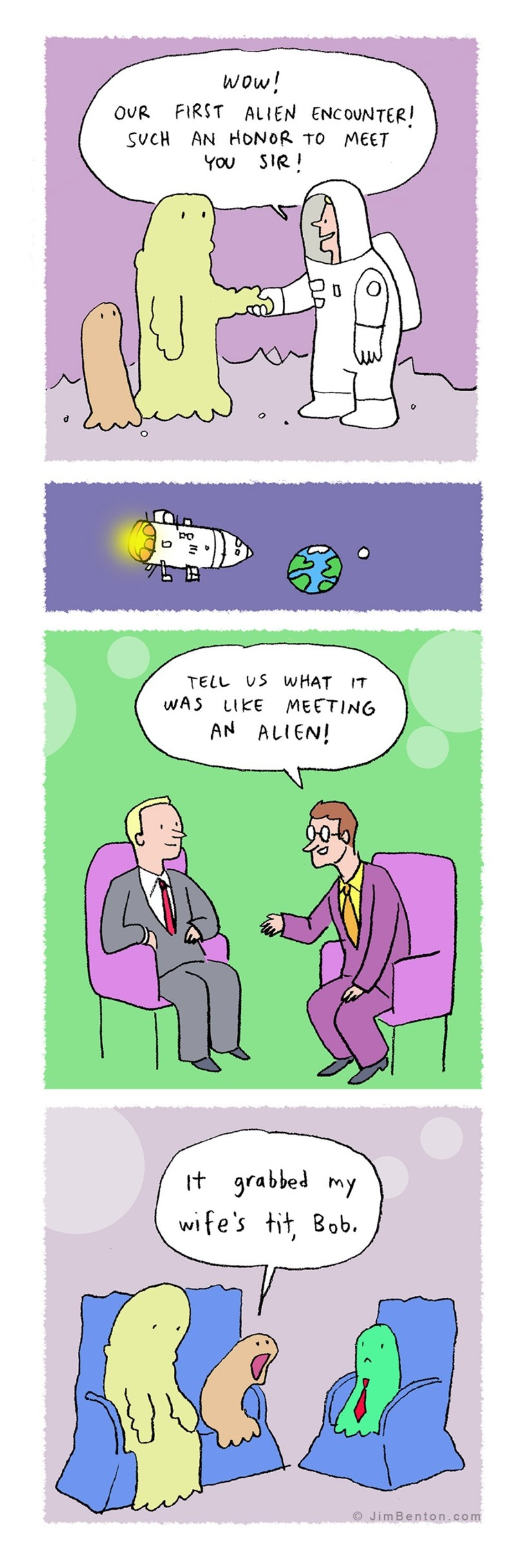 Cartoon - wow! FIRST ALIEN ENCOUNTER! SUCH AN HONOR TO MEET YOU SIR! OUR TELL US W HAT WAS LIKE MEETING IT AN ALIEN! It grabbed my wife's tit, Bob. O JimBenton.com