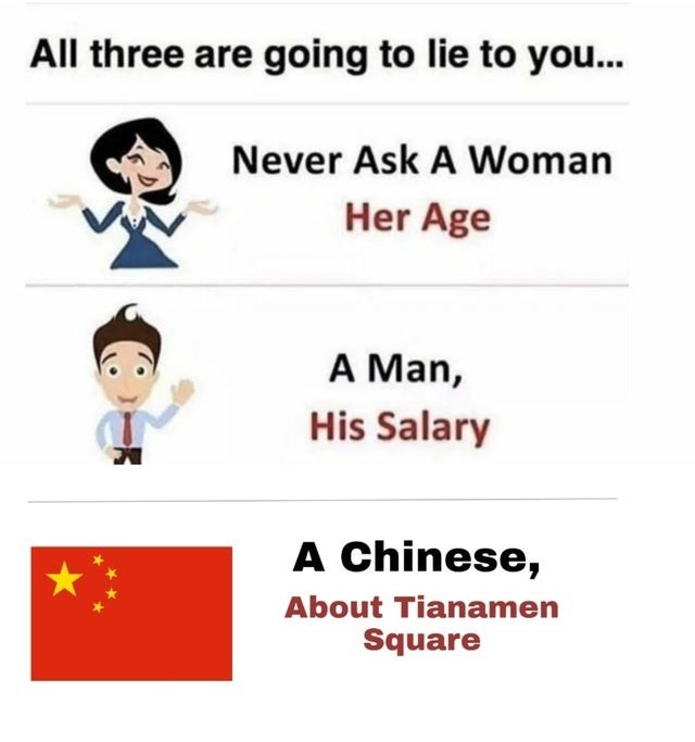 Text - All three are going to lie to you. Never Ask A Woman Her Age A Man, His Salary A Chinese, About Tianamen Square