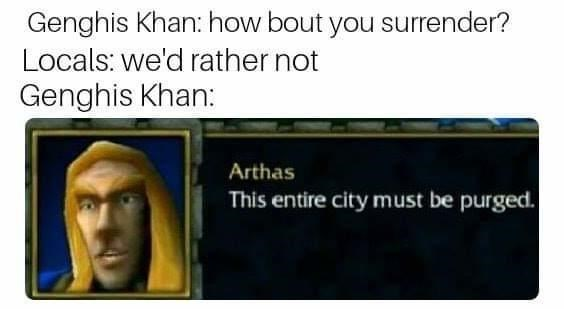 Text - Genghis Khan: how bout you surrender? Locals: we'd rather not Genghis Khan: Arthas This entire city must be purged.