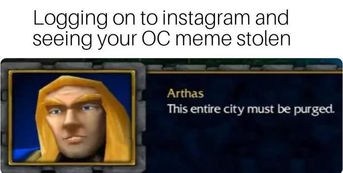Text - Logging on to instagram and seeing your ỐC meme stolen Arthas This entire city must be purged.