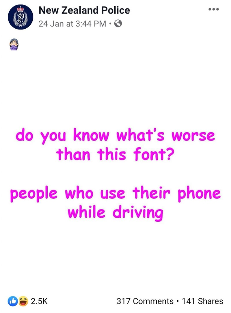 Text - New Zealand Police 24 Jan at 3:44 PM • O do you know what's worse than this font? people who use their phone while driving 317 Comments • 141 Shares 2.5K
