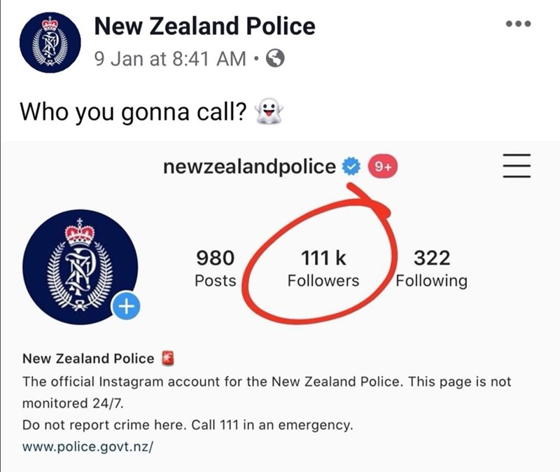 Text - New Zealand Police 9 Jan at 8:41 AM Who you gonna call? newzealandpolice 0+ 111 k 322 980 Following Posts Followers New Zealand Police The official Instagram account for the New Zealand Police. This page is not monitored 24/7. Do not report crime here. Call 111 in an emergency. www.police.govt.nz/