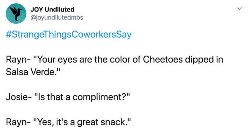 "Text - JOY Undiluted @joyundilutedmbs #StrangeThingsCoworkersSay Rayn- ""Your eyes are the color of Cheetoes dipped in Salsa Verde."" Josie- ""Is that a compliment?"" Rayn- ""Yes, it's a great snack."""