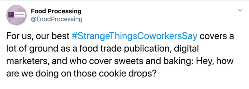 Text - Food Processing @FoodProcessing For us, our best #StrangeThingsCoworkersSay covers a lot of ground as a food trade publication, digital marketers, and who cover sweets and baking: Hey, how are we doing on those cookie drops?