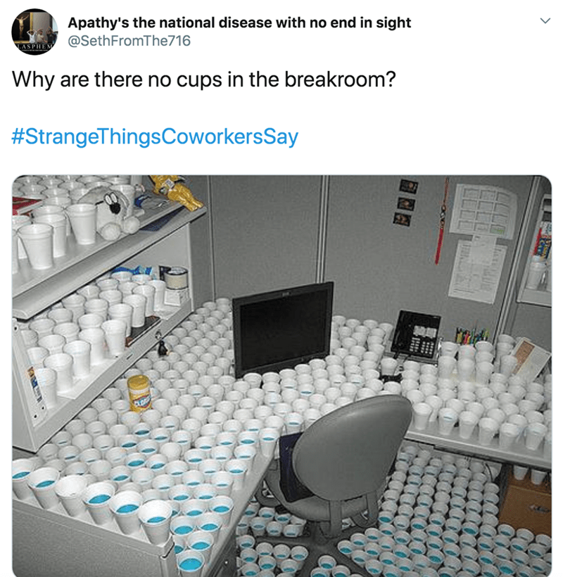 Product - Apathy's the national disease with no end in sight @SethFromThe716 ASPHE Why are there no cups in the breakroom? #StrangeThingsCoworkersSay