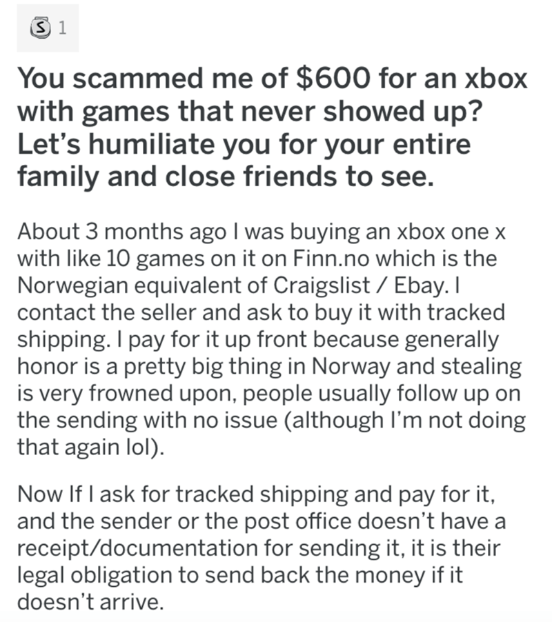 Text - You scammed me of $600 for an xbox with games that never showed up? Let's humiliate you for your entire family and close friends to see. About 3 months ago I was buying an xbox one x with like 10 games on it on Finn.no which is the Norwegian equivalent of Craigslist / Ebay. I contact the seller and ask to buy it with tracked shipping. I pay for it up front because generally honor is a pretty big thing in Norway and stealing is very frowned upon, people usually follow up on the sending wit