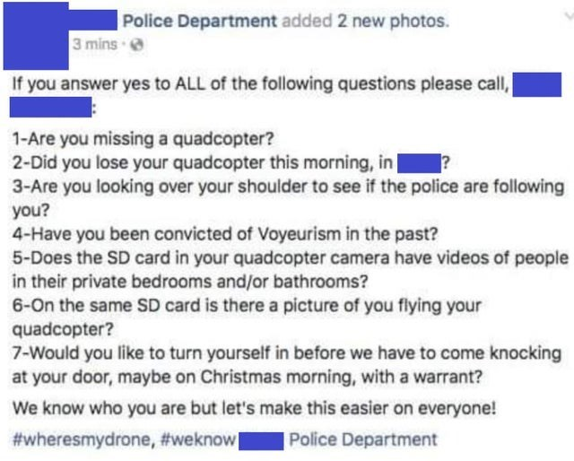 Text - Police Department added 2 new photos. 3 mins e If you answer yes to ALL of the following questions please call, 1-Are you missing a quadcopter? 2-Did you lose your quadcopter this morning, in 3-Are you looking over your shoulder to see if the police are following you? 4-Have you been convicted of Voyeurism in the past? 5-Does the SD card in your quadcopter camera have videos of people in their private bedrooms and/or bathrooms? 6-On the same SD card is there a picture of you flying your q