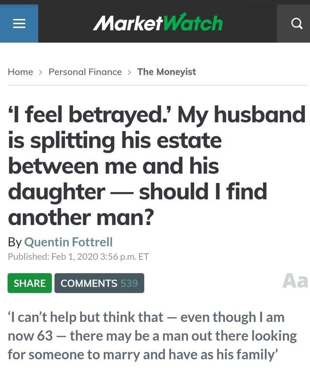 Text - MarketWatch Home > Personal Finance > The Moneyist 'I feel betrayed.' My husband is splitting his estate between me and his daughter – should I find another man? By Quentin Fottrell Published: Feb 1, 2020 3:56 p.m. ET Aa SHARE COMMENTS 539 'Ican't help but think that – even though I am now 63 – there may be a man out there looking for someone to marry and have as his family' II