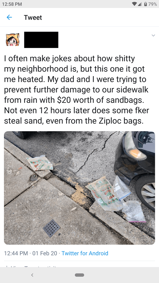 Text - Text - 1 79% 12:58 PM Tweet I often make jokes about how shitty my neighborhood is, but this one it got me heated. My dad and I were trying to prevent further damage to our sidewalk from rain with $20 worth of sandbags. Not even 12 hours later does some fker steal sand, even from the Ziploc bags. 12:44 PM · 01 Feb 20 · Twitter for Android