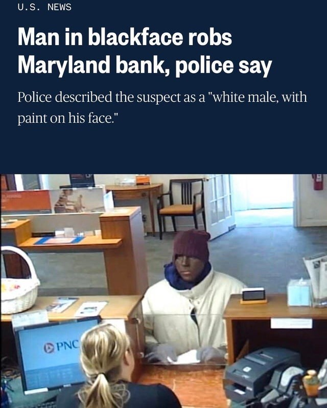 "Text - Job - U.S. NEWS Man in blackface robs Maryland bank, police say Police described the suspect as a ""white male, with paint on his face."" PNC"