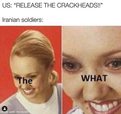 "Face - US: ""RELEASE THE CRACKHEADS!!"" Iranian soldiers: WHAT The made with mematic"