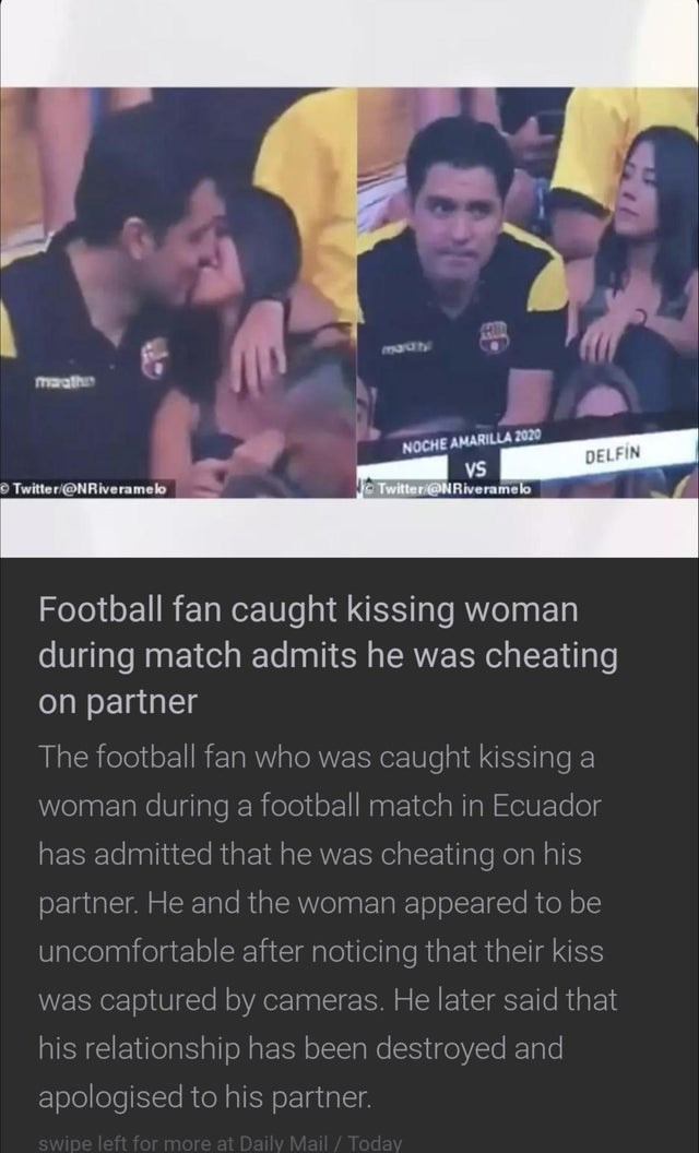 Text - maray maath NOCHE AMARILLA 2020 DELFİN VS Twitter@NRiveramelo OTwitter/@NRiveramelo Football fan caught kissing woman during match admits he was cheating on partner The football fan who was caught kissing a woman duringa football match in Ecuador has admitted that he was cheating on his partner. He and the woman appeared to be uncomfortable after noticing that their kiss was captured by cameras. He later said that his relationship has been destroyed and apologised to his partner. swipe le