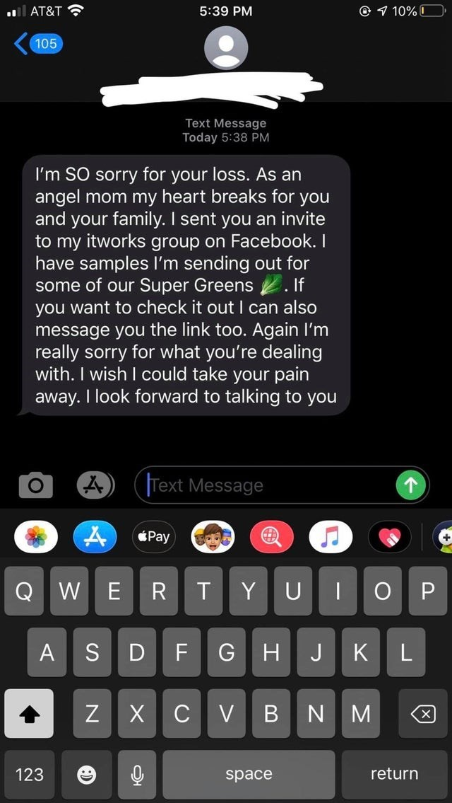 Text - © 1 10% I AT&T ? 5:39 PM 105 Text Message Today 5:38 PM I'm SO sorry for your loss. As an angel mom my heart breaks for you and your family. I sent you an invite to my itworks group on Facebook. I have samples l'm sending out for some of our Super Greens 2. If you want to check it out I can also message you the link too. Again I'm really sorry for what you're dealing with. I wish I could take your pain I look forward to talking to you away. Text Message Pay Y UI W ER H JK G BN M return 12