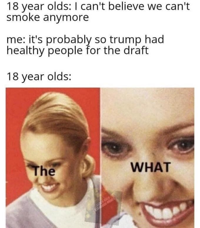 Face - 18 year olds: I can't believe we can't smoke anymore me: it's probably so trump had healthy people for the draft 18 year olds: The WHAT RD MEMES