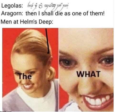 Face - Legolas: há ič gdia pi poj Aragorn: then I shall die as one of them! Men at Helm's Deep: WHAT The