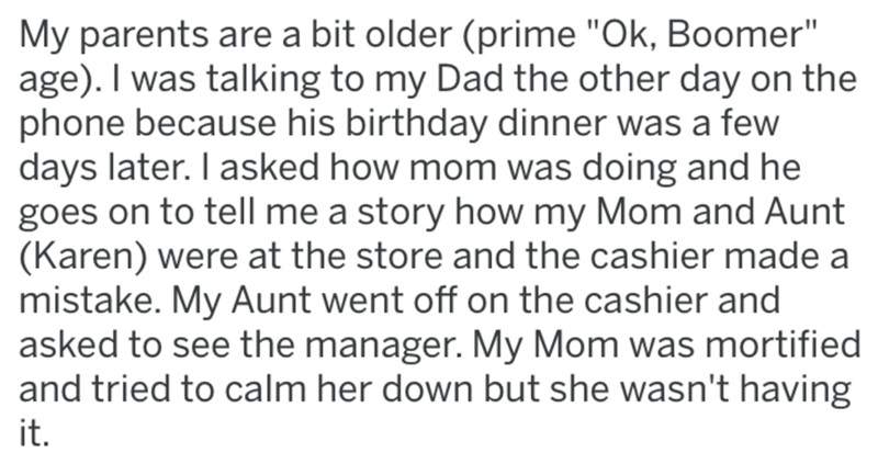 """Text - My parents are a bit older (prime """"Ok, Boomer"""" age). I was talking to my Dad the other day on the phone because his birthday dinner was a few days later. I asked how mom was doing and he goes on to tell me a story how my Mom and Aunt (Karen) were at the store and the cashier made a mistake. My Aunt went off on the cashier and asked to see the manager. My Mom was mortified and tried to calm her down but she wasn't having it."""