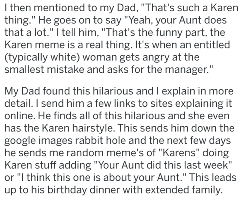"""Text - I then mentioned to my Dad, """"That's such a Karen thing."""" He goes on to say """"Yeah, your Aunt does that a lot."""" I tell him, """"That's the funny part, the Karen meme is a real thing. It's when an entitled (typically white) woman gets angry at the smallest mistake and asks for the manager."""" My Dad found this hilarious and I explain in more detail. I send him a few links to sites explaining it online. He finds all of this hilarious and she even has the Karen hairstyle. This sends him down the go"""